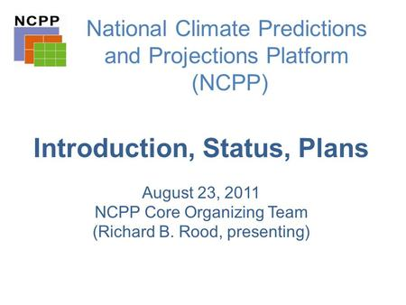 National Climate Predictions and Projections Platform (NCPP) Introduction, Status, Plans August 23, 2011 NCPP Core Organizing Team (Richard B. Rood, presenting)