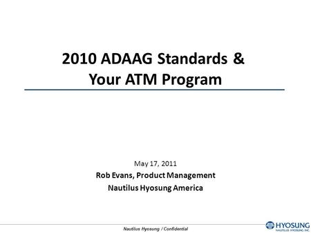 Nautilus Hyosung / Confidential May 17, 2011 Rob Evans, Product Management Nautilus Hyosung America 2010 ADAAG Standards & Your ATM Program.