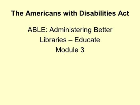 The Americans with Disabilities Act ABLE: Administering Better Libraries – Educate Module 3.
