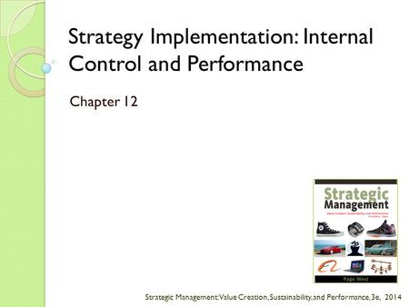 Strategic Management: Value Creation, Sustainability, and Performance, 3e, 2014 Strategy Implementation: Internal Control and Performance Chapter 12.
