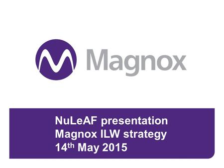 NuLeAF presentation Magnox ILW strategy 14 th May 2015 May 14th 20151.