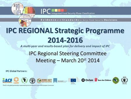 IPC Global Strategic Programme (2014-2016) IPC Global Partners: IPC REGIONAL Strategic Programme 2014-2016 IPC Regional Steering Committee Meeting – March.