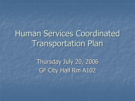 Human Services Coordinated Transportation Plan Thursday July 20, 2006 GF City Hall Rm A102.