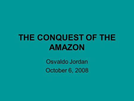 THE CONQUEST OF THE AMAZON Osvaldo Jordan October 6, 2008.