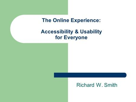 The Online Experience: Accessibility & Usability for Everyone Richard W. Smith.