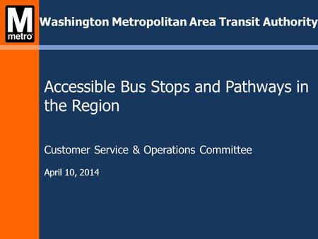 Washington Metropolitan Area Transit Authority Accessible Bus Stops and Pathways in the Region Customer Service & Operations Committee April 10, 2014.