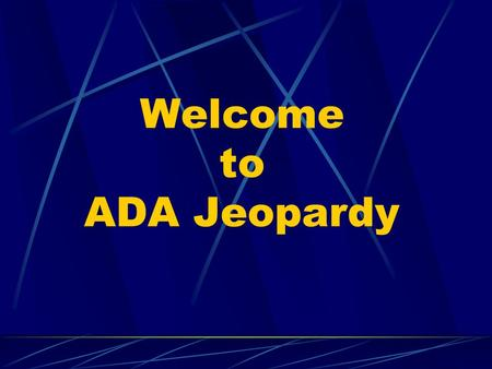 Welcome to ADA Jeopardy. ADA Jeopardy DesignEmployment Communication Access Programs and Services The Law $100 $200 $300 $400 $500 $100 $200 $300 $400.