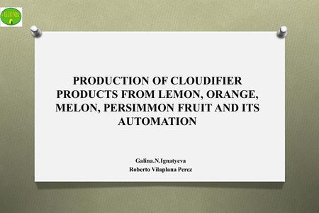 PRODUCTION OF CLOUDIFIER PRODUCTS FROM LEMON, ORANGE, MELON, PERSIMMON FRUIT AND ITS AUTOMATION Galina.N.Ignatyeva Roberto Vilaplana Perez.