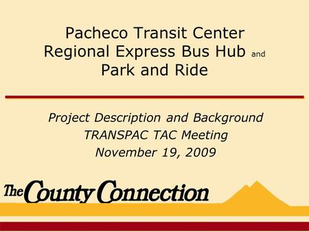 Pacheco Transit Center Regional Express Bus Hub and Park and Ride Project Description and Background TRANSPAC TAC Meeting November 19, 2009.