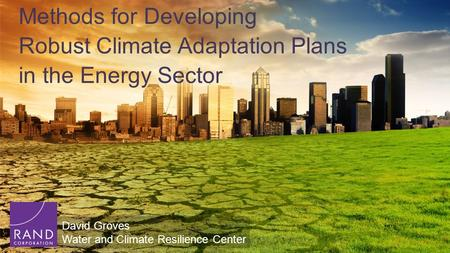 Methods for Developing Robust Climate Adaptation Plans in the Energy Sector David Groves Water and Climate Resilience Center.