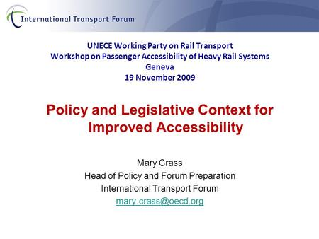UNECE Working Party on Rail Transport Workshop on Passenger Accessibility of Heavy Rail Systems Geneva 19 November 2009 Policy and Legislative Context.