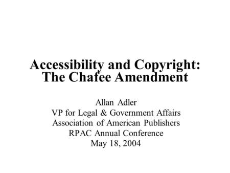 Accessibility and Copyright: The Chafee Amendment Allan Adler VP for Legal & Government Affairs Association of American Publishers RPAC Annual Conference.
