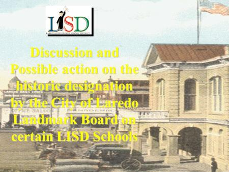 Discussion and Possible action on the historic designation by the City of Laredo Landmark Board on certain LISD Schools.