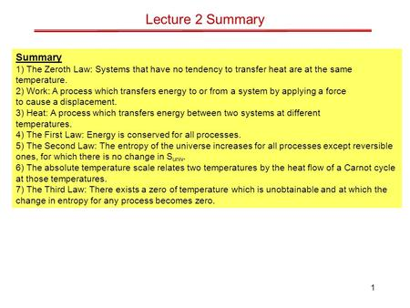 1 Lecture 2 Summary Summary 1) The Zeroth Law: Systems that have no tendency to transfer heat are at the same temperature. 2) Work: A process which transfers.