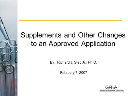 1 Supplements and Other Changes to an Approved Application By: Richard J. Stec Jr., Ph.D. February 7, 2007.