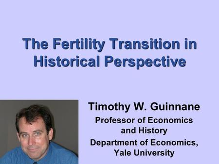 The Fertility Transition in Historical Perspective Timothy W. Guinnane Professor of Economics and History Department of Economics, Yale University.