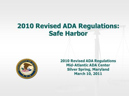 2010 Revised ADA Regulations: Safe Harbor 2010 Revised ADA Regulations Mid-Atlantic ADA Center Silver Spring, Maryland March 10, 2011.