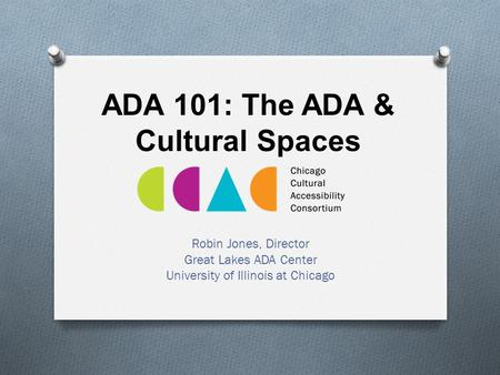 ADA 101: The ADA & Cultural Spaces Robin Jones, Director Great Lakes ADA Center University of Illinois at Chicago.
