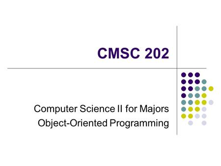 CMSC 202 Computer Science II for Majors Object-Oriented Programming.