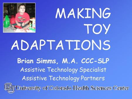 MAKING TOY ADAPTATIONS Brian Simms, M.A. CCC-SLP Assistive Technology Specialist Assistive Technology Partners.