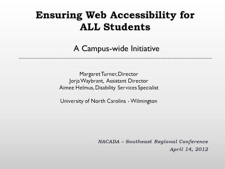 Ensuring Web Accessibility for ALL Students A Campus-wide Initiative NACADA – Southeast Regional Conference April 14, 2012 Margaret Turner, Director Jorja.
