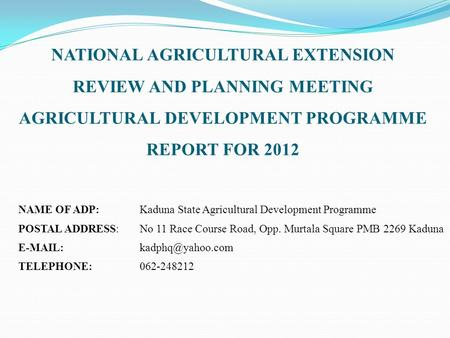 NATIONAL AGRICULTURAL EXTENSION REVIEW AND PLANNING MEETING AGRICULTURAL DEVELOPMENT PROGRAMME REPORT FOR 2012 NAME OF ADP:Kaduna State Agricultural Development.