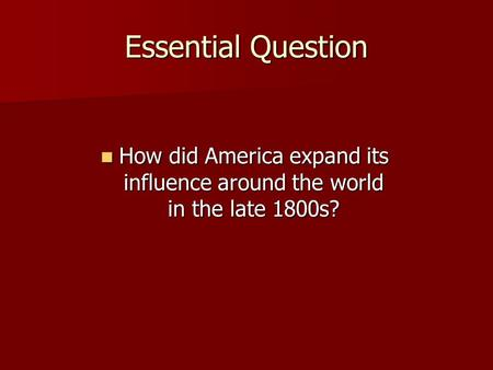 Essential Question How did America expand its influence around the world in the late 1800s? How did America expand its influence around the world in the.