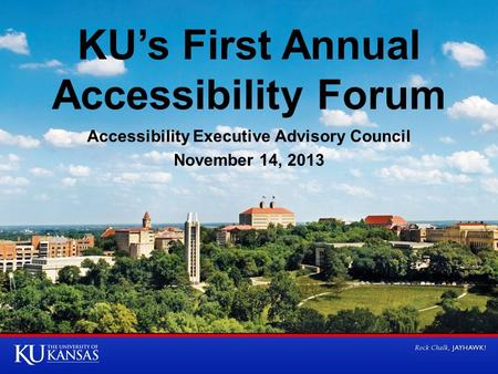 KU's First Annual Accessibility Forum Accessibility Executive Advisory Council November 14, 2013.