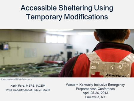 Accessible Sheltering Using Temporary Modifications Karin Ford, MSPS, IACEM Iowa Department of Public Health Western Kentucky Inclusive Emergency Preparedness.
