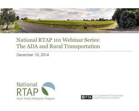 National RTAP 101 Webinar Series: The ADA and Rural Transportation December 10, 2014 U.S. Department of Transportation Federal Transit Administration.
