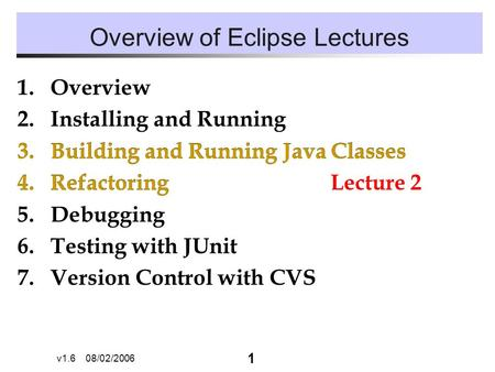 1 v1.6 08/02/2006 Overview of Eclipse Lectures 1.Overview 2.Installing and Running 3.Building and Running Java Classes 4.Refactoring 5.Debugging 6.Testing.