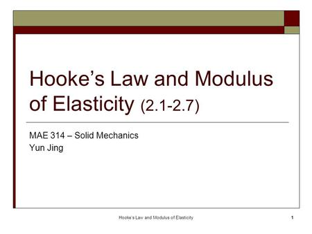Hooke's Law and Modulus of Elasticity1 Hooke's Law and Modulus of Elasticity (2.1-2.7) MAE 314 – Solid Mechanics Yun Jing.