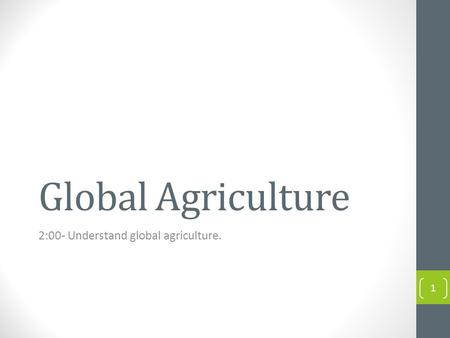 Global Agriculture 2:00- Understand global agriculture. 1.