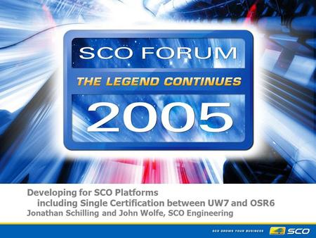 1 Developing for SCO Platforms including Single Certification between UW7 and OSR6 Jonathan Schilling and John Wolfe, SCO Engineering.