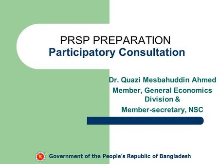 PRSP PREPARATION Participatory Consultation Dr. Quazi Mesbahuddin Ahmed Member, General Economics Division & Member-secretary, NSC Government of the People's.
