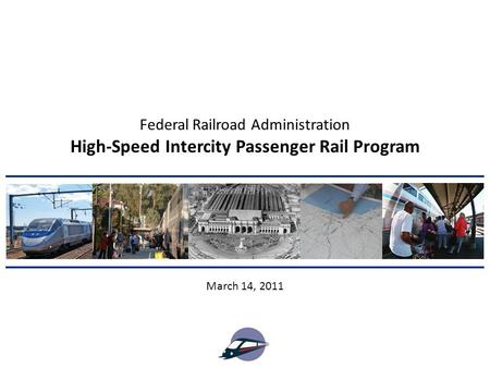 High-Speed Intercity Passenger Rail Program March 14, 2011 Federal Railroad Administration.