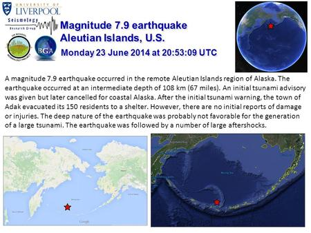 A magnitude 7.9 earthquake occurred in the remote Aleutian Islands region of Alaska. The earthquake occurred at an intermediate depth of 108 km (67 miles).