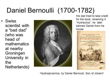 "Daniel Bernoulli (1700-1782) Swiss scientist with a ""bad dad"" (who was head of mathematics at nearby Groningen University in the Netherlands) ""Hydrodynamica,"