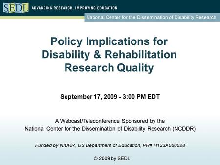 National Center for the Dissemination of Disability Research Policy Implications for Disability & Rehabilitation Research Quality September 17, 2009 -