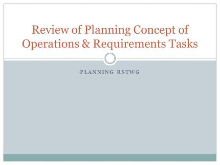 PLANNING RSTWG Review of Planning Concept of Operations & Requirements Tasks.