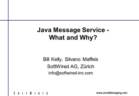 Java Message Service - What and Why? Bill Kelly, Silvano Maffeis SoftWired AG, Zürich