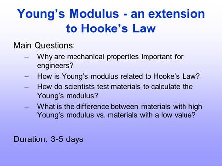 Young's Modulus - an extension to Hooke's Law Main Questions: –Why are mechanical properties important for engineers? –How is Young's modulus related to.