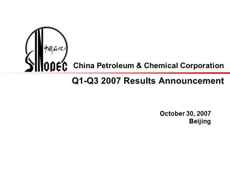 China Petroleum & Chemical Corporation Q1-Q3 2007 Results Announcement October 30, 2007 Beijing.