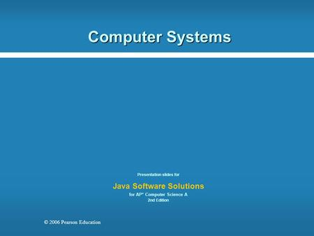 © 2006 Pearson Education Computer Systems Presentation slides for Java Software Solutions for AP* Computer Science A 2nd Edition.
