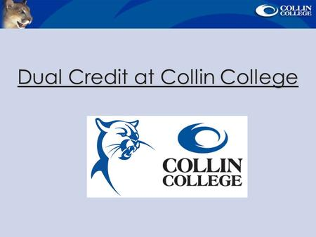 Dual Credit at Collin College. What is Dual Credit? Dual Credit - Credit is earned for both high school and college at the same time. Begin a college.