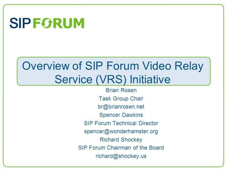 Overview of SIP Forum Video Relay Service (VRS) Initiative Brian Rosen Task Group Chair Spencer Dawkins SIP Forum Technical Director.