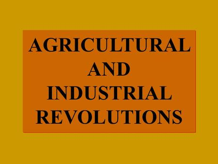 AGRICULTURAL AND INDUSTRIAL REVOLUTIONS AGRICULTURAL AND INDUSTRIAL REVOLUTIONS.