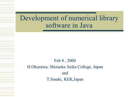 Development of numerical library software in Java Feb 8, 2000 H.Okazawa, Shizuoka Seika College, Japan and T.Sasaki, KEK,Japan.