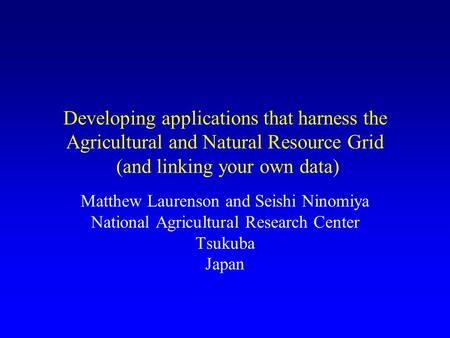 Developing applications that harness the Agricultural and Natural Resource Grid (and linking your own data) Matthew Laurenson and Seishi Ninomiya National.