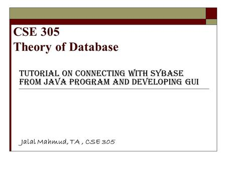 CSE 305 Theory of Database Tutorial on Connecting with Sybase from Java program and Developing GUI Jalal Mahmud, TA, CSE 305.